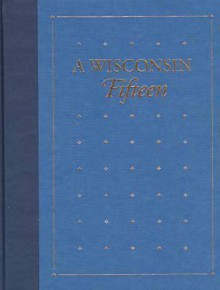 A Wisconsin Fifteen: Notable Titles from the Library Collections of the State Historical Society of Wisconsin - J. Kevin Graffagnino