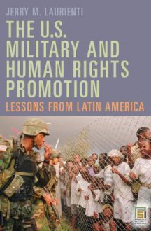 U. S. Military and Human Rights Promotion: Lessons from Latin America - Jerry M. Laurienti