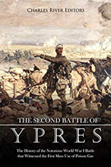 The Second Battle of Ypres: The History of the Notorious World War I Battle that Witnessed the First Mass Use of Poison Gas - Charles River Editors