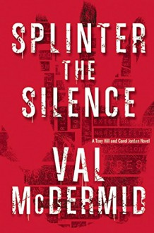 Splinter the Silence: A Tony Hill and Carol Jordan Novel - Val McDermid