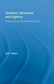 Children, Structure and Agency: Realities Across the Developing World - Lieten Kristoff, Lieten Kristoff