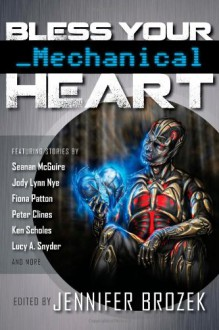 Bless Your Mechanical Heart - Seanan McGuire;Fiona Patton;Lucy A. Snyder;Jean Rabe;M. Todd Gallowglas;Mae Empson;Sarah Hans;Dylan Birtolo;Lillian Cohen-Moore;Christopher Kellen;Jason Sanford;Kerrie Hughes;Minerva Zimmerman;Mark Andrew Edwards;Ken Scholes;Jody Lynn Nye;Peter Clines