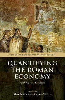 Quantifying the Roman Economy: Methods and Problems. Edited by Alan Bowman, Andrew Wilson - Alan K. Bowman