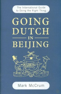 Going Dutch In Beijing: The International Guide To Doing The Right Thing - Mark McCrum