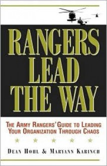 Rangers Lead the Way: The Army Rangers' Guide to Leading Your Organization Through Chaos - Dean Hohl, Maryann Karinch