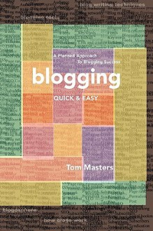 Blogging Quick & Easy: A Planned Approach to Blogging Success - Tom Masters