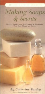Making Soaps & Scents : Soaps, Shampoos, Perfumes & Splashes You Can Make At Home - Catherine Bardey, Zeva Oelbaum