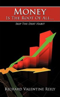 Money Is the Root of All...: Skip the Debt Habit - Richard Reily