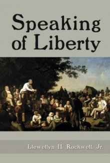 Speaking of Liberty - Llewellyn H. Rockwell Jr.