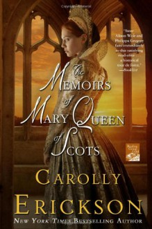 The Memoirs of Mary Queen of Scots - Carolly Erickson