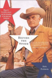 Before the Storm: Barry Goldwater and the Unmaking of the American Consensus - Rick Perlstein