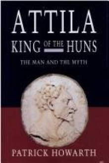 Attila, King of the Huns: Man and myth - Patrick Howarth