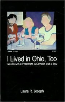 I Lived in Ohio, Too (Travels with a Protestant, a Catholic, and a Jew) - Laura Joseph
