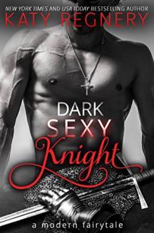 Dark Sexy Knight (a modern fairytale) - Katy Regnery