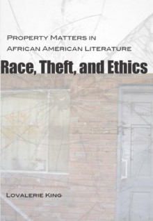 Race, Theft, and Ethics: Property Matters in African American Literature (Southern Literary Studies) - Lovalerie King
