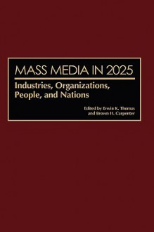 Mass Media in 2025: Industries, Organizations, People, and Nations - Erwin K. Thomas, Brown H. Carpenter