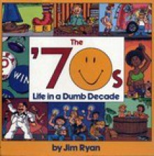 The 70s: Life in a Dumb Decade - Jim Ryan