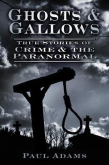 Ghosts & Gallows: True Stories of Crime and the Paranormal - Paul Adams