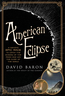 American Eclipse: A Nation's Epic Race to Catch the Shadow of the Moon and Win the Glory of the World - David Baron