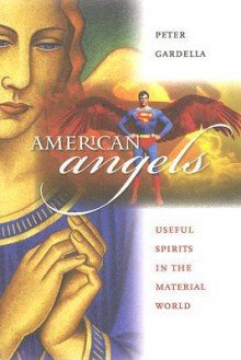 American Angels: Useful Spirits in the Material World - Peter Gardella