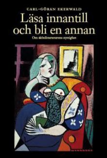 Läsa innantill och bli en annan: Om skönlitteraturens nyttighet - Carl-Göran Ekerwald