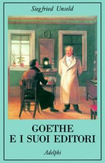 Goethe e i suoi editori - Siegfried Unseld, Valentina Di Rosa, Giuseppina Oneto