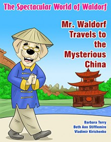 The Spectacular World of Waldorf: Mr. Waldorf Travels to the Mysterious China - Beth Ann Stifflemire,Barbara Terry