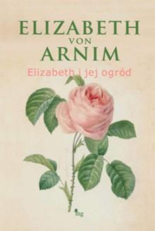 Elizabeth i jej ogród - Elizabeth von Arnim, Elżbieta Bruska, Berenika Marta Lemańczyk