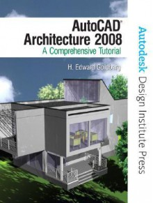 AutoCAD Architecture: A Comprehensive Tutorial - H. Edward Goldberg