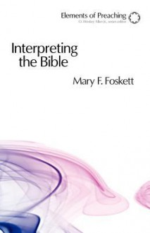 Interpreting the Bible: Approaching the Text in Preparation for Preaching - Mary F. Foskett, O. Wesley Allen
