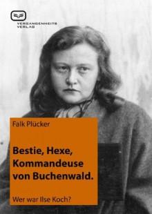 Bestie, Hexe, Kommandeuse von Buchenwald: Wer war Ilse Koch? (German Edition) - Falk Plücker