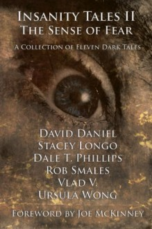 Insanity Tales II: The Sense of Fear - David Daniel,Stacey Longo,Vlad V.,Rob Smales,Ursula Wong,Dale T. Phillips