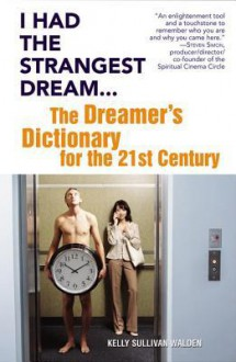 I Had the Strangest Dream...: The Dreamer's Dictionary for the 21st Century - Kelly Sullivan Walden