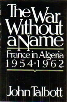 The War Without a Name: France in Algeria, 1954-1962 - John E. Talbott