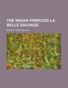 The Indian Princess La Belle Sauvage - James Barker