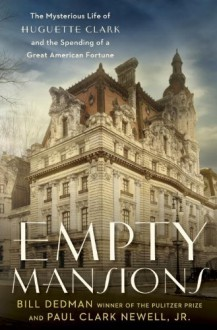 Empty Mansions: The Mysterious Life of Huguette Clark and the Spending of a Great American Fortune - Paul Clark Newell Jr., Bill Dedman