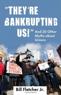 """""""They're Bankrupting Us!"""": And 20 Other Myths about Unions - Bill Fletcher Jr"""
