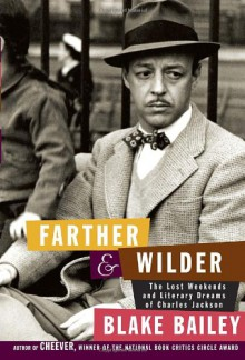 Farther and Wilder: The Lost Weekends and Literary Dreams of Charles Jackson - Blake Bailey