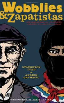Wobblies and Zapatistas: Conversations on Anarchism, Marxism and Radical History - Staughton Lynd