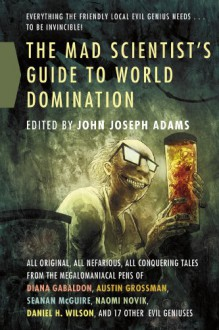 The Mad Scientist's Guide to World Domination: Original Short Fiction for the Modern Evil Genius - John Joseph Adams