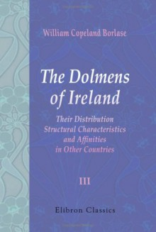 The Dolmens of Ireland, Their Distribution, Structural Characteristics, and Affinities in Other Countries: Together with the folk-lore attaching to them; ... and traditions of the Irish people. Volume 3 - Unknown Author 609