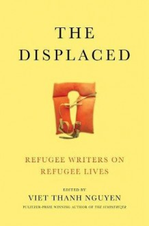 The Displaced: Refugee Writers on Refugee Lives - Aleksandar Hemon,Marina Lewycka,Ariel Dorfman,Viet Thanh Nguyen,Fatima Bhutto,David Bezmozgis,Porochista Khakpour,Vu Tran,Joseph Kertes,Kao Kalia Yang,Dina Nayeri,Maaza Mengiste,Reyna Grande,Novuyo Rosa Tshuma,Lev Golinkin,Joseph Azam,Thi Bui,Meron Hader