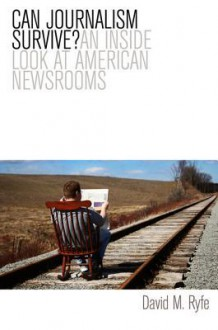Can Journalism Survive: An Inside Look at American Newsrooms - David M Ryfe