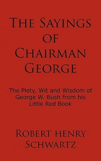 The Sayings of Chairman George: The Piety, Wit and Wisdom of George W. Bush from His Little Red Book - Robert Henry Schwartz