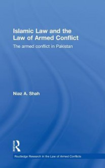 Islamic Law and the Law of Armed Conflict: The Conflict in Pakistan - Niaz Shah