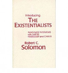 [(Introducing the Existentialists: Imaginary Interviews with Sartre, Heidegger and Camus)] [Author: Robert C. Solomon] published on (June, 1981) - Robert C. Solomon