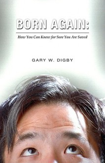 Born Again: How You Can Know for Sure You Are Saved - Gary W. Digby