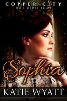 Mail Order Bride: Sophia: Inspiration Historical Western (Copper City Pioneer Romance Book 1) - Katie Wyatt