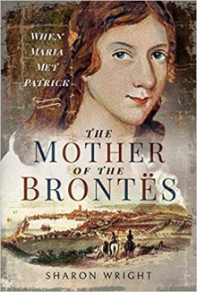 The Mother of the Brontës: When Maria Met Patrick - Sharon Wright