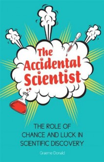 The Accidental Scientist: The Role of Chance and Luck in Scientific Discovery - Graeme Donald